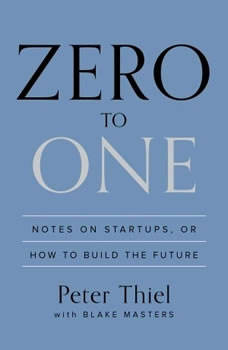 Zero to One: Notes on Startups, or How to Build the Future Notes on Startups, or How to Build the Future, Peter Thiel