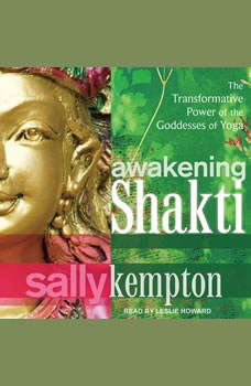 Awakening Shakti: The Transformative Power of the Goddesses of Yoga, Sally Kempton