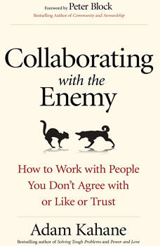 Collaborating with the Enemy: How to Work with People You Dona€™t Agree with or Like or Trust, Adam Kahane