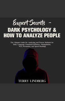 Expert Secrets � Dark Psychology & How to Analyze People: The Ultimate Guide for Analyzing and Proven Methods for Body Language, Emotional Influence, Manipulation, NLP, Persuasion, and Speed Reading!, Terry Lindberg