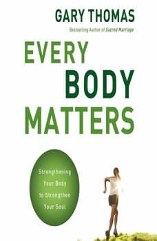 Every Body Matters: Strengthening Your Body to Strengthen Your Soul, Gary L. Thomas