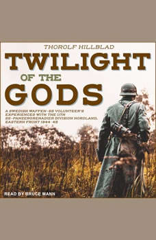 Twilight of the Gods: A Swedish Waffen-SS Volunteer's Experiences with the 11th SS-Panzergrenadier Division Nordland, Eastern Front 1944-45, Thorolf Hillblad
