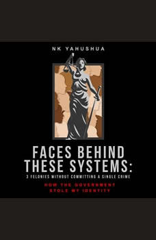 Faces Behind These Systems: 3 Felonies without Committing A Single Crime, How the Government Stole My Identity, Nk Yahushua