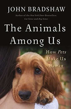 The Animals Among Us: How Pets Make Us Human, John Bradshaw