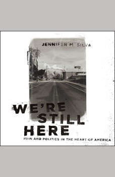 We're Still Here: Pain and Politics in the Heart of America, Jennifer M. Silva