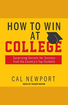 How to Win at College: Surprising Secrets for Success from the Country's Top Students, Cal Newport