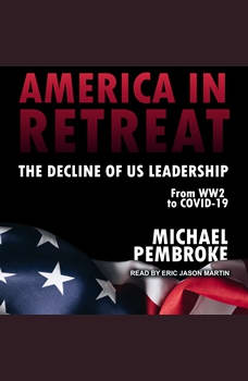 America in Retreat: The Decline of US Leadership from WW2 to Covid-19, Michael Pembroke