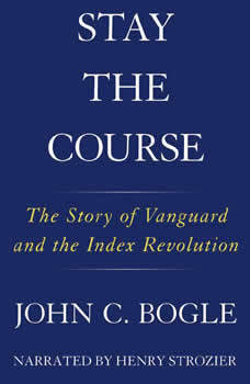 Stay the Course: The Story of Vanguard and the Index Revolution, John C. Bogle