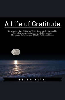 A Life of Gratitude: Embrace the Gifts in Your Life and Naturally Develop Appreciation with Hypnosis through Subliminal Night Affirmations , Anita Arya