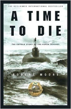 Time to Die, A: The Untold Story of the Kursk Tragedy, Robert Moore