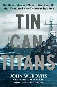 Tin Can Titans: The Heroic Men and Ships of World War IIs Most Decorated Navy Destroyer Squadron, John Wukovits