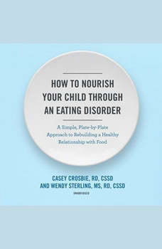 How to Nourish Your Child through an Eating Disorder: A Simple, Plate-by-Plate Approach to Rebuilding a Healthy Relationship with Food, Casey Crosbie, RD, CSSD; Wendy Sterling, MS, RD, CSSD