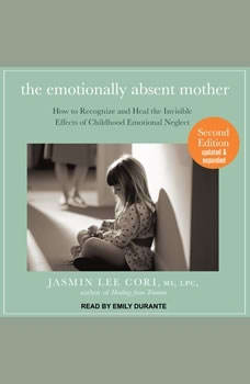 The Emotionally Absent Mother: How to Recognize and Heal the Invisible Effects of Childhood Emotional Neglect, Second Edition How to Recognize and Heal the Invisible Effects of Childhood Emotional Neglect, Second Edition, M.S. Cori
