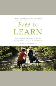 Free to Learn: Why Unleashing the Instinct to Play Will Make Our Children Happier, More Self-Reliant, and Better Students for Life, Peter Gray
