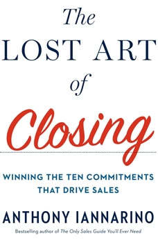 The Lost Art of Closing: Winning the Ten Commitments That Drive Sales, Anthony Iannarino