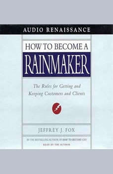 How to Become a Rainmaker: The Rules for Getting and Keeping Customers and Cl, Jeffrey J. Fox