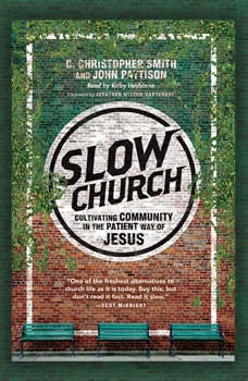 Slow Church: Cultivating Community in the Patient Way of Jesus, C. Christopher Smith