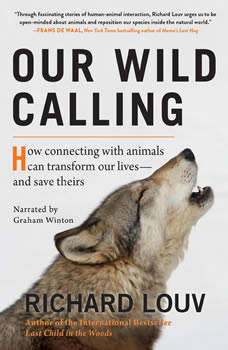 Our Wild Calling: How Connecting with Animals Can Transform Our Lives--and Save Theirs, Richard Louv