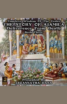 Timeless Wisdom Of The Vedas The Story Of Ajamila Deliverence From Death - Book Three, Jagannatha Dasa and company