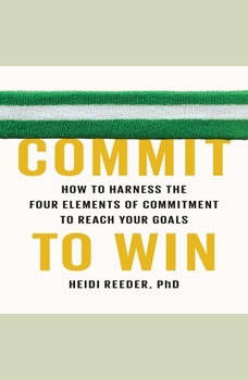 Commit to Win: How to Harness the Four Elements of Commitment to Reach Your Goals, Heidi Reeder