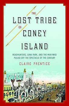 The Lost Tribe of Coney Island: Headhunters, Luna Park, and the Man Who Pulled Off the Spectacle of the Century, Claire Prentice