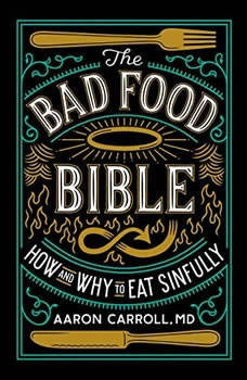 The Bad Food Bible: How and Why to Eat Sinfully How and Why to Eat Sinfully, Aaron Carroll, MD