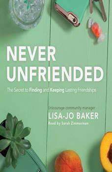 Never Unfriended: The Secret to Finding & Keeping Lasting Friendships, Lisa Jo Baker