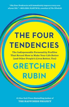 The Four Tendencies: The Indispensable Personality Profiles That Reveal How to Make Your Life Better (and Other People's Lives Better, Too) The Indispensable Personality Profiles That Reveal How to Make Your Life Better (and Other People's Lives Better, Too), Gretchen Rubin