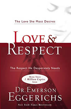 Love and   Respect Unabridged: The Love She Most Desires; The Respect He Desperately Needs, Dr. Emerson Eggerichs