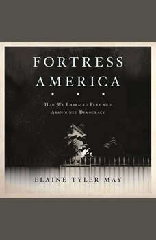 Fortress America: How We Embraced Fear and Abandoned Democracy, Elaine Tyler May