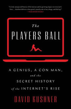 The Players Ball: A Genius, a Con Man, and the Secret History of the Internet's Rise, David Kushner
