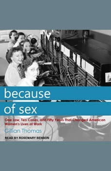 Because of Sex: One Law, Ten Cases, and Fifty Years That Changed American Women's Lives at Work, Gillian Thomas