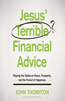 Jesus' Terrible Financial Advice: Flipping the Tables on Peace, Prosperity, and the Pursuit of Happiness, John Thornton