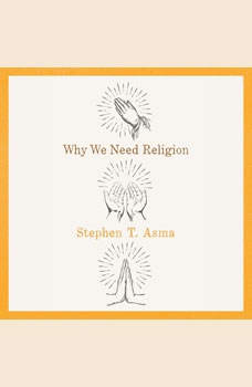 Why We Need Religion, Stephen T. Asma