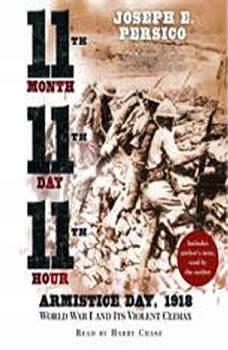 Eleventh Month, Eleventh Day, Eleventh Hour: Armistice Day, 1918 World War I and Its Violent Climax, Joseph E. Persico