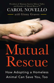 Mutual Rescue: How Adopting a Homeless Animal Can Save You, Too, Carol Novello