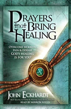 Prayers that Bring Healing: Overcome Sickness, Pain and Disease. God's Healing is for You!, John Eckhardt
