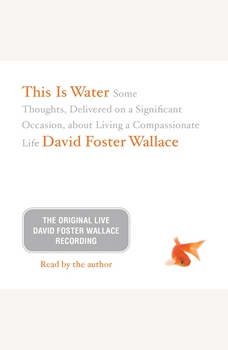 This Is Water: The Original David Foster Wallace Recording: Some Thoughts, Delivered on a Significant Occasion, about Living a Compassionate Life Some Thoughts, Delivered on a Significant Occasion, about Living a Compassionate Life, David Foster Wallace