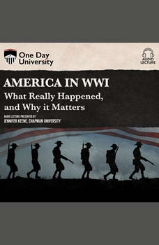 America in WWI: What Really Happened, and Why it Matters, Jennifer Keene