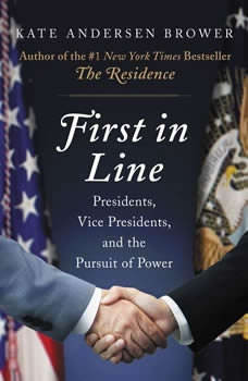 First in Line: Presidents, Vice Presidents, and the Pursuit of Power, Kate Andersen Brower