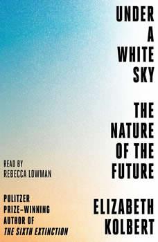 Under a White Sky: The Nature of the Future, Elizabeth Kolbert