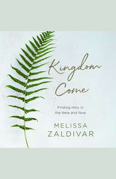 Kingdom Come: Finding Holy in the Here and Now Finding Holy in the Here and Now, Melissa Zaldivar