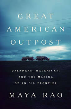 Great American Outpost: Dreamers, Mavericks, and the Making of an Oil Frontier Dreamers, Mavericks, and the Making of an Oil Frontier, Maya Rao