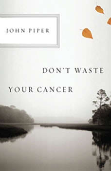 Don't Waste Your Cancer, John Piper