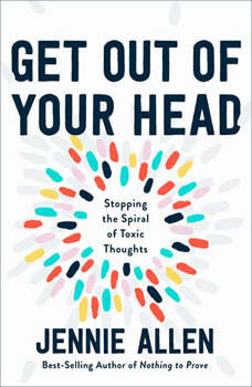 Get Out of Your Head: Stopping the Spiral of Toxic Thoughts, Jennie Allen