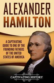 Alexander Hamilton: A Captivating Guide to One of the Founding Fathers of the United States of America, Captivating History