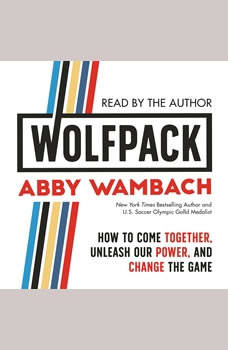 WOLFPACK: How to Come Together, Unleash Our Power, and Change the Game How to Come Together, Unleash Our Power, and Change the Game, Abby Wambach