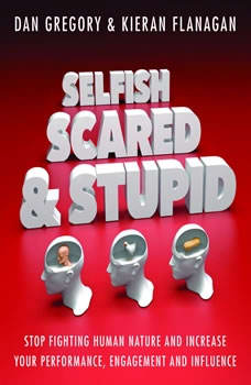 Selfish, Scared and Stupid: Stop Fighting Human Nature And Increase Your Performance, Engagement And Influence, Dan Gregory