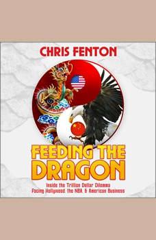 Feeding the Dragon: Inside the Trillion Dollar Dilemma Facing Hollywood, the NBA, & American Business, Chris Fenton