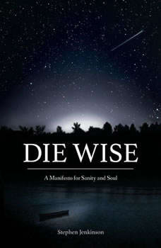 Die Wise: A Manifesto for Sanity and Soul A Manifesto for Sanity and Soul, Stephen Jenkinson